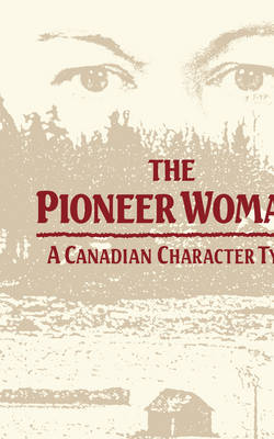 The Pioneer Woman: A Canadian Character Type (Hardback)