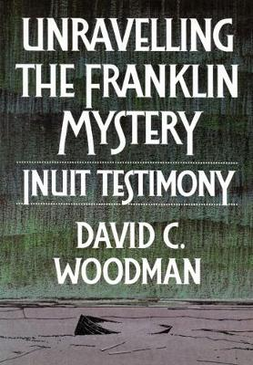 Unravelling the Franklin Mystery: Inuit Testimony, First Edition - McGill-Queen's Native and Northern Series (Hardback)