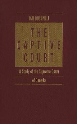 The Captive Court: A Study of the Supreme Court of Canada (Hardback)