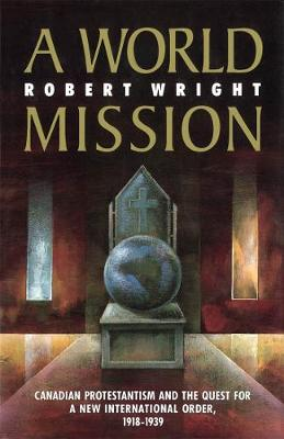 A World Mission: Canadian Protestantism and the Quest for a New International Order, 1918-1939 - McGill-Queen's Studies in the Hist of Re (Hardback)