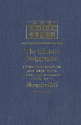 The Christie Seigneuries: Estate Management and Settlement in the Upper Richelieu Valley, 1760-1854 - Studies on the History of Quebec/Etudes d'histoire du Quebec (Hardback)