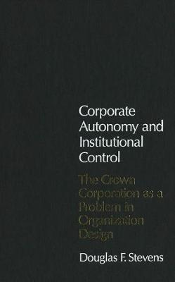 Corporate Autonomy and Institutional Control: The Crown Corporation as a Problem in Organization Design - Canadian Public Administration Series (Hardback)