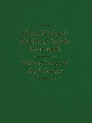 Gross National Product, Canada, 1870-1926: The Derivation of the Estimates (Hardback)