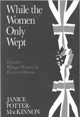 While the Women Only Wept: Loyalist Refugee Women in Eastern Ontario (Hardback)