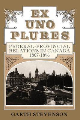 Ex Uno Plures: Federal-Provincial Relations in Canada, 1867-1896 (Hardback)