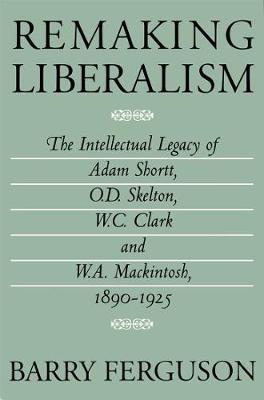Remaking Liberalism: The Intellectual Legacy of Adam Shortt, O.D. Skelton, W.C. Clark, and W.A. Mackintosh, 1890-1925 (Hardback)