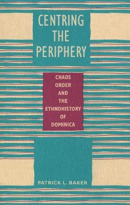Centring the Periphery: Chaos, Order, and the Ethnohistory of Dominica (Hardback)