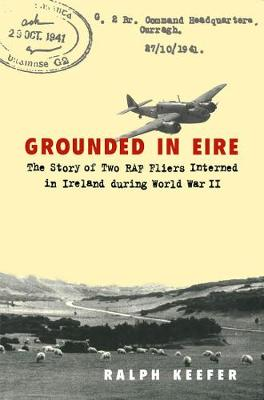 Grounded in Eire: The Story of Two RAF Fliers Interned in Ireland during World War II (Hardback)