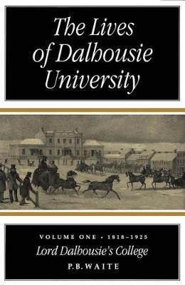 The Lives of Dalhousie University: Volume I: 1818-1925, Lord Dalhousie's College (Hardback)