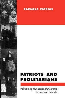 Patriots and Proletarians: Politicizing Hungarian Immigrants in Interwar Canada - McGill-Queen's Studies in Ethnic History (Hardback)