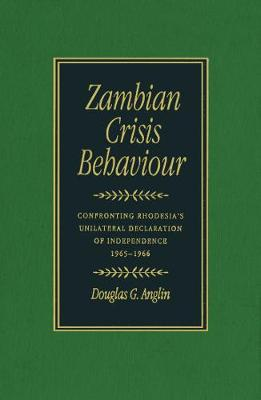 Zambian Crisis Behaviour: Confronting Rhodesia's Unilateral Declaration of Independence, 1965-1966 (Hardback)