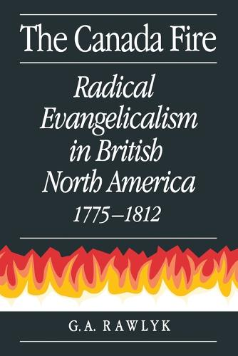 The Canada Fire: Radical Evangelicalism in British North America, 1775-1812 (Hardback)