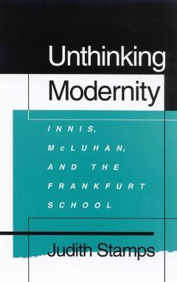 Unthinking Modernity: Innis, McLuhan, and the Frankfurt School (Hardback)