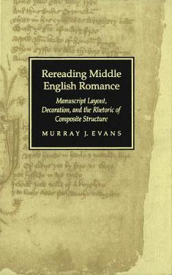 Rereading Middle English Romance: Manuscript Layout, Decoration, and the Rhetoric of Composite Structure (Hardback)