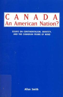 Canada - An American Nation?: Essays on Continentalism, Identity, and the Canadian Frame of Mind (Paperback)