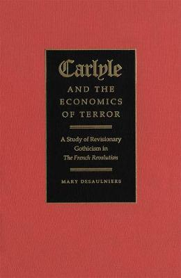 Carlyle and the Economics of Terror: A Study of Revisionary Gothicism in The French Revolution (Hardback)