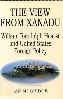 The View from Xanadu: William Randolph Hearst and United States Foreign Policy (Paperback)