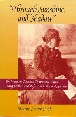 Through Sunshine and Shadow: The Woman's Christian Temperance Union, Evangelicalism, and Reform in Ontario, 1874-1930 - NONE (Hardback)