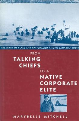 From Talking Chiefs to a Native Corporate Elite: The Birth of Class and Nationalism among Canadian Inuit - McGill-Queen's Native and Northern Series (Hardback)