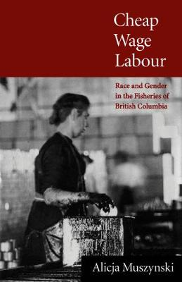 Cheap Wage Labour: Race and Gender in the Fisheries of British Columbia (Hardback)