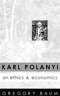 Karl Polanyi on Ethics and Economics: Foreword by Marguerite Mendell (Paperback)
