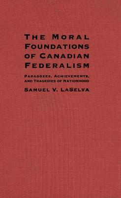 The Moral Foundations of Canadian Federalism: Paradoxes, Achievements and Tragedies of Nationhood (Hardback)