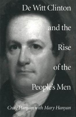 De Witt Clinton and the Rise of the People's Men (Hardback)