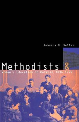 Methodists and Women's Education in Ontario, 1836-1925 - McGill-Queen's Studies in the Hist of Religion (Hardback)