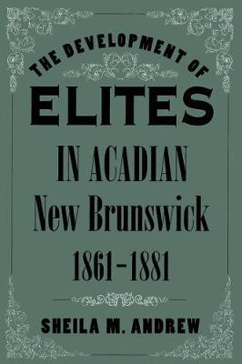 The Development of Elites in Acadian New Brunswick, 1861-1881 - NONE (Hardback)