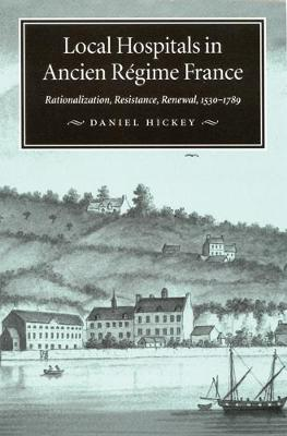 Local Hospitals in Ancien Regime France: Rationalization, Resistance, Renewal, 1530-1789 - McGill-Queen's/Associated McGill-Queen's/Associated Medical Services Studies in the History of Medic (Hardback)