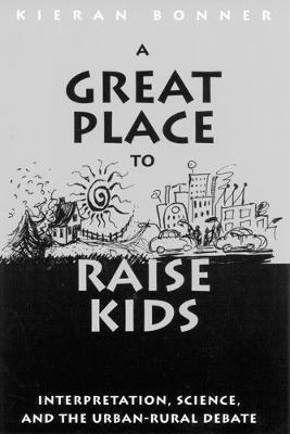 A Great Place to Raise Kids: Interpretation, Science, and the Rural-Urban Debate (Hardback)