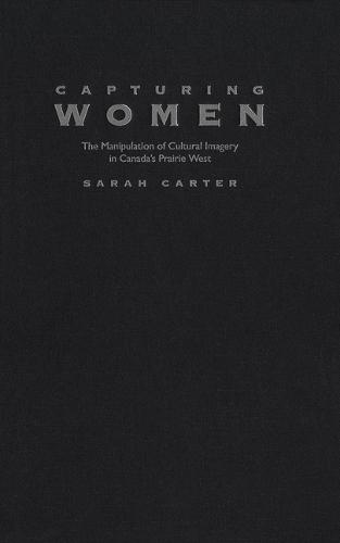 Capturing Women: The Manipulation of Cultural Imagery in Canada's Prairie West - McGill-Queen's Native and Northern Series (Hardback)