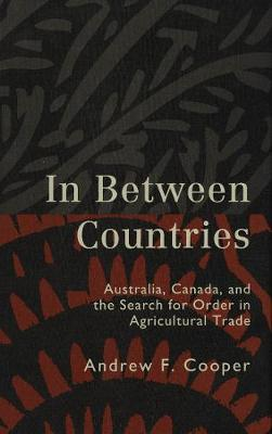 In Between Countries: Australia, Canada, and the Search for Order in Agricultural Trade (Hardback)