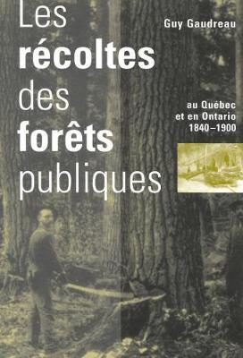 Les Recoltes des Forets Publiques au Quebec et en Ontario, 1840-1900 - Studies on the History of Quebec/Etudes d'Histoire du Quebec (Hardback)