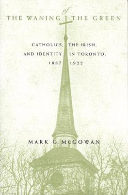 The Waning of the Green: Catholics, the Irish, and Identity in Toronto, 1887-1922 - McGill-Queen's Studies in the Hist of Religion (Hardback)