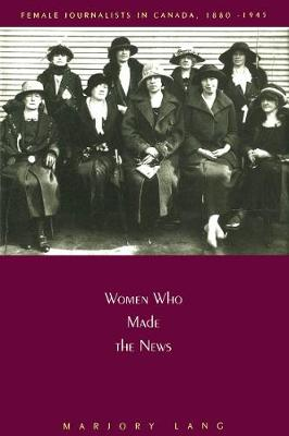 Women Who Made the News: Female Journalists in Canada, 1880-1945 (Hardback)