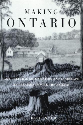 Making Ontario: Agricultural Colonization and Landscape Re-Creation before the Railway (Hardback)