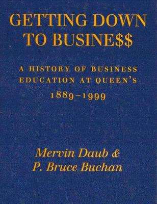 Getting Down to Business: A History of Business Education at Queen's, 1889-1999 (Hardback)