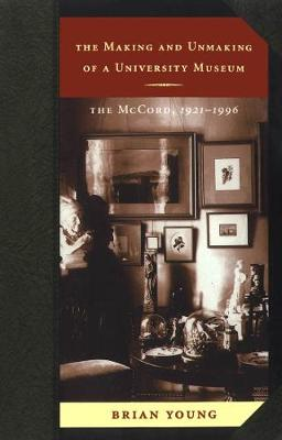 The Making and Unmaking of a University Museum: The McCord, 1921-1996 (Hardback)
