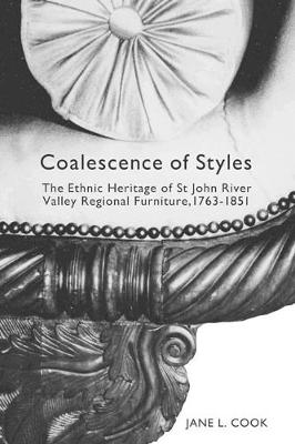 Coalescence of Styles: Volume 207: The Ethnic Heritage of St John River Valley Regional Furniture, 1763-1851 - McGill-Queen's Studies in Ethnic History (Hardback)