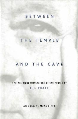 Between the Temple and the Cave: The Religious Dimensions of the Poetry of E.J. Pratt (Hardback)