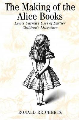 The Making of the Alice Books: Lewis Carroll's Uses of Earlier Children's Literature (Paperback)