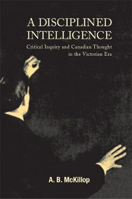 A Disciplined Intelligence: Critical Inquiry and Canadian Thought in the Victorian Era (Hardback)