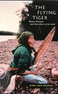 The Flying Tiger: Women Shamans and Storytellers of the Amur - McGill-Queen's Native and Northern Series (Paperback)