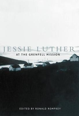 Jessie Luther at the Grenfell Mission - McGill-Queen's/Associated McGill-Queen's/Associated Medical Services Studies in the History of Medic (Hardback)