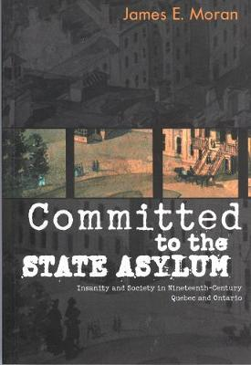 Committed to the State Asylum: Insanity and Society in Nineteenth-Century Quebec and Ontario - McGill-Queen's/Associated Medical Services Studies in the History of Medicine, H (Paperback)