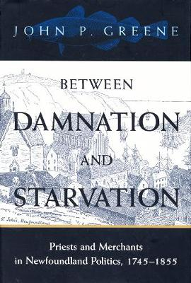 Between Damnation and Starvation: Priests and Merchants in Newfoundland Politics, 1745-1855 (Paperback)