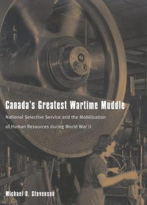 Canada's Greatest Wartime Muddle: National Selective Service and the Mobilization of Human Resources during World War II (Hardback)