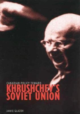 Canadian Policy toward Khrushchev's Soviet Union - Foreign Policy, Security and Strategic Studies (Hardback)