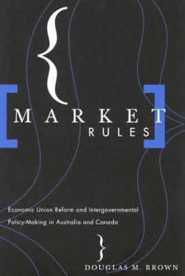 Market Rules: Economic Union Reform and Intergovernmental Policy-Making in Australia and Canada (Paperback)